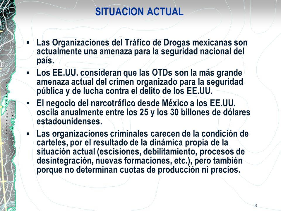 8 SITUACION ACTUAL Las Organizaciones del Tráfico de Drogas mexicanas son actualmente una amenaza para la seguridad nacional del país. Los EE.UU. cons