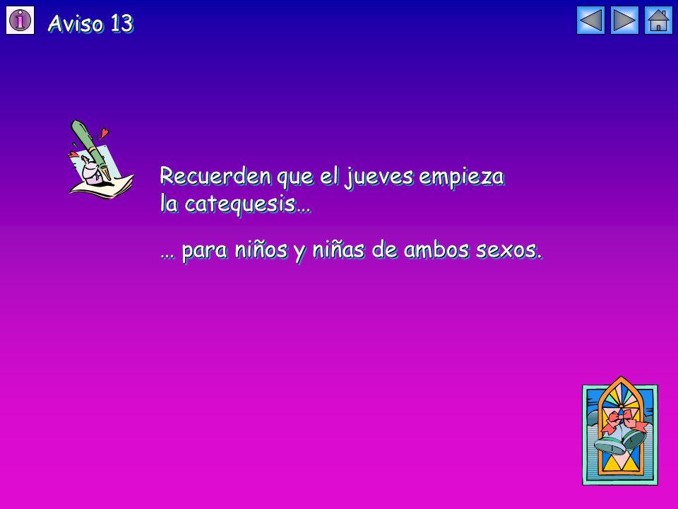Aviso 13 Recuerden que el jueves empieza la catequesis… Recuerden que el jueves empieza la catequesis… … para niños y niñas de ambos sexos.