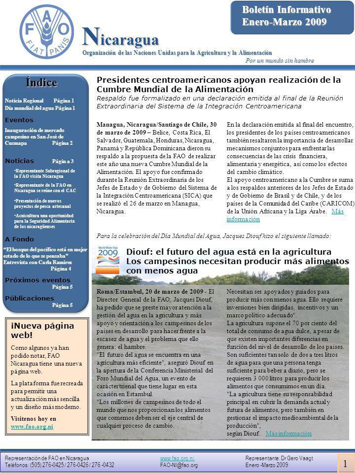 Representación de FAO en Nicaragua www.fao.org.ni Representante: Dr Gero Vaagtwww.fao.org.ni Teléfonos: (505) 276-0425 / 276-0426 / 276 -0432 FAO-NI@fao.org Enero -Marzo 2009 Representación de FAO en Nicaragua www.fao.org.ni Representante: Dr Gero Vaagtwww.fao.org.ni Teléfonos: (505) 276-0425 / 276-0426 / 276 -0432 FAO-NI@fao.org Enero -Marzo 2009 Organización de las Naciones Unidas para la Agricultura y la Alimentación Representación en Nicaragua Eventos El Municipio de San José de Cusmapa sirvió de escenario el pasado mes de febrero para la inauguración del primer Mercado Campesino que organizan los productores de ese Municipio, y que es el resultado de un proceso largo, según explicó Marvin Balladares, presidente de la Junta Directiva de la Organización.