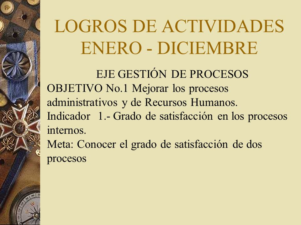 LOGROS DE ACTIVIDADES ENERO - DICIEMBRE EJE GESTIÓN DE PROCESOS OBJETIVO No.1 Mejorar los procesos administrativos y de Recursos Humanos.