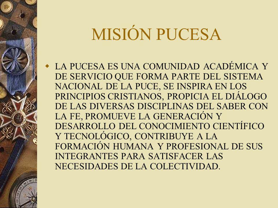 MISIÓN PUCESA LA PUCESA ES UNA COMUNIDAD ACADÉMICA Y DE SERVICIO QUE FORMA PARTE DEL SISTEMA NACIONAL DE LA PUCE, SE INSPIRA EN LOS PRINCIPIOS CRISTIANOS, PROPICIA EL DIÁLOGO DE LAS DIVERSAS DISCIPLINAS DEL SABER CON LA FE, PROMUEVE LA GENERACIÓN Y DESARROLLO DEL CONOCIMIENTO CIENTÍFICO Y TECNOLÓGICO, CONTRIBUYE A LA FORMACIÓN HUMANA Y PROFESIONAL DE SUS INTEGRANTES PARA SATISFACER LAS NECESIDADES DE LA COLECTIVIDAD.