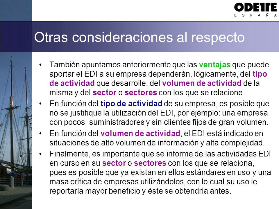 Otras consideraciones al respecto También apuntamos anteriormente que las ventajas que puede aportar el EDI a su empresa dependerán, lógicamente, del tipo de actividad que desarrolle, del volumen de actividad de la misma y del sector o sectores con los que se relacione.