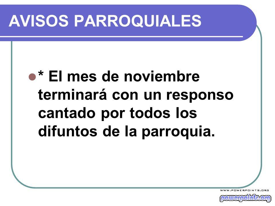 AVISOS PARROQUIALES * El mes de noviembre terminará con un responso cantado por todos los difuntos de la parroquia.