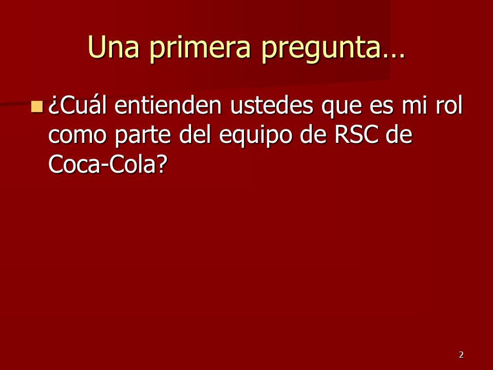 2 Una primera pregunta… ¿Cuál entienden ustedes que es mi rol como parte del equipo de RSC de Coca-Cola? ¿Cuál entienden ustedes que es mi rol como pa