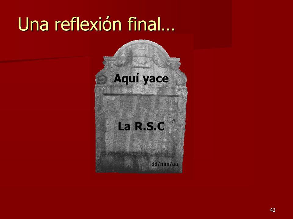 42 Una reflexión final… Aquí yace La R.S.C dd/mm/aa