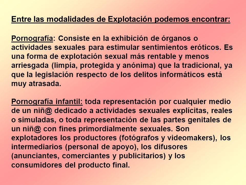 Entre las modalidades de Explotación podemos encontrar: Pornografía: Consiste en la exhibición de órganos o actividades sexuales para estimular sentim