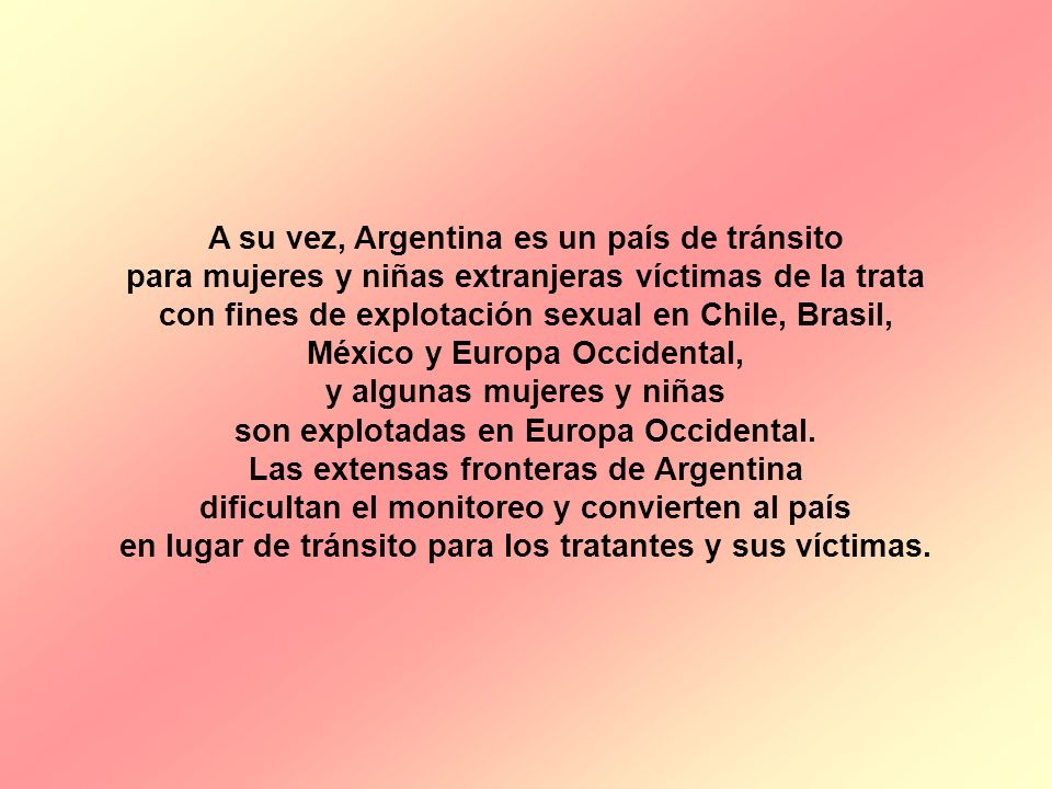 A su vez, Argentina es un país de tránsito para mujeres y niñas extranjeras víctimas de la trata con fines de explotación sexual en Chile, Brasil, Méx