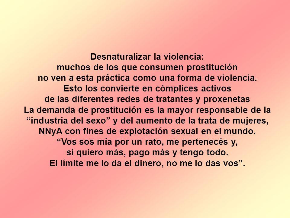 Desnaturalizar la violencia: muchos de los que consumen prostitución no ven a esta práctica como una forma de violencia. Esto los convierte en cómplic