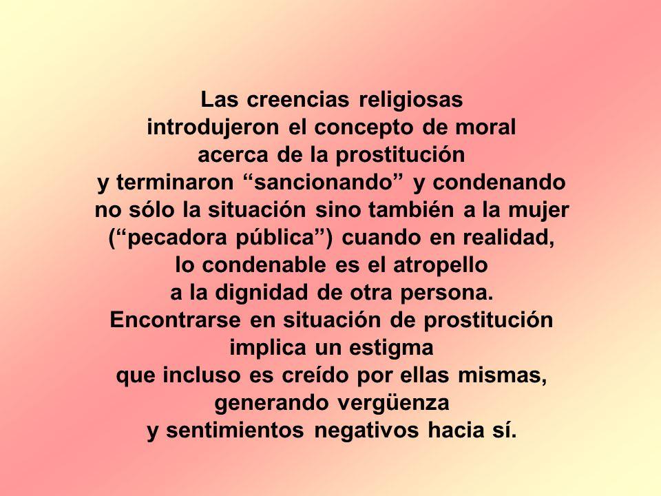 Las creencias religiosas introdujeron el concepto de moral acerca de la prostitución y terminaron sancionando y condenando no sólo la situación sino t