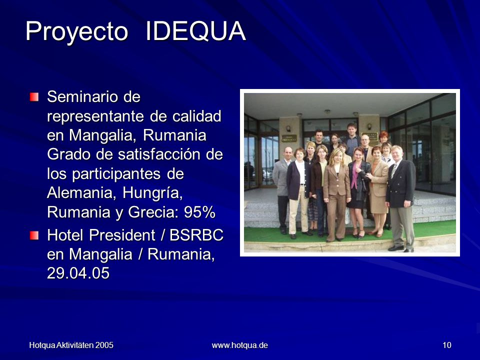 Hotqua Aktivitäten 2005 www.hotqua.de 10 Proyecto IDEQUA Seminario de representante de calidad en Mangalia, Rumania Grado de satisfacción de los participantes de Alemania, Hungría, Rumania y Grecia: 95% Hotel President / BSRBC en Mangalia / Rumania, 29.04.05