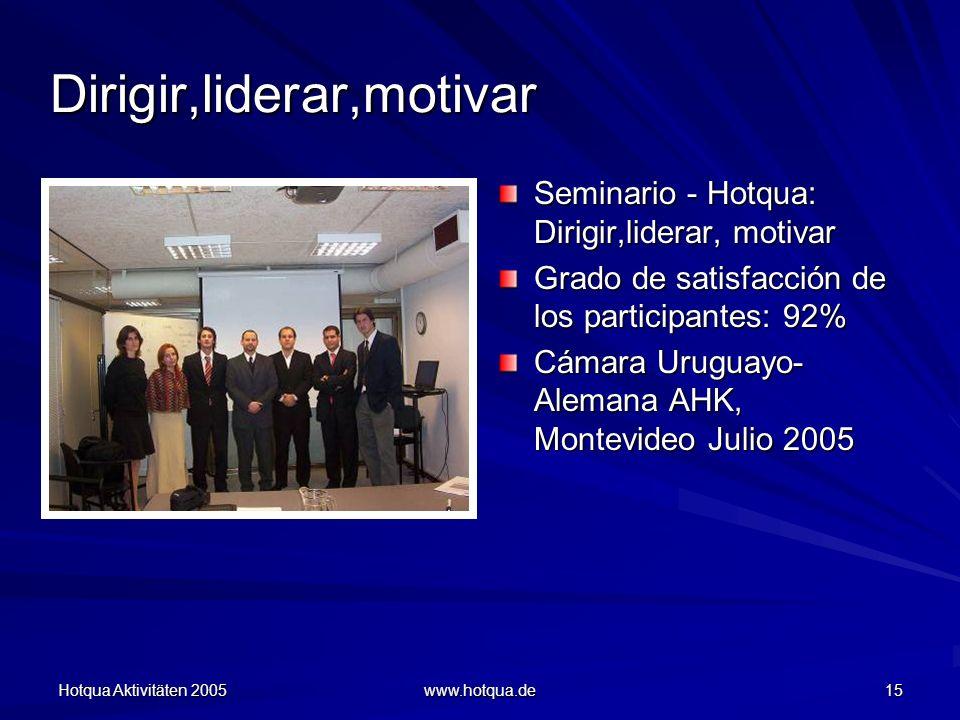 Hotqua Aktivitäten 2005 www.hotqua.de 15 Dirigir,liderar,motivar Seminario - Hotqua: Dirigir,liderar, motivar Grado de satisfacción de los participantes: 92% Cámara Uruguayo- Alemana AHK, Montevideo Julio 2005