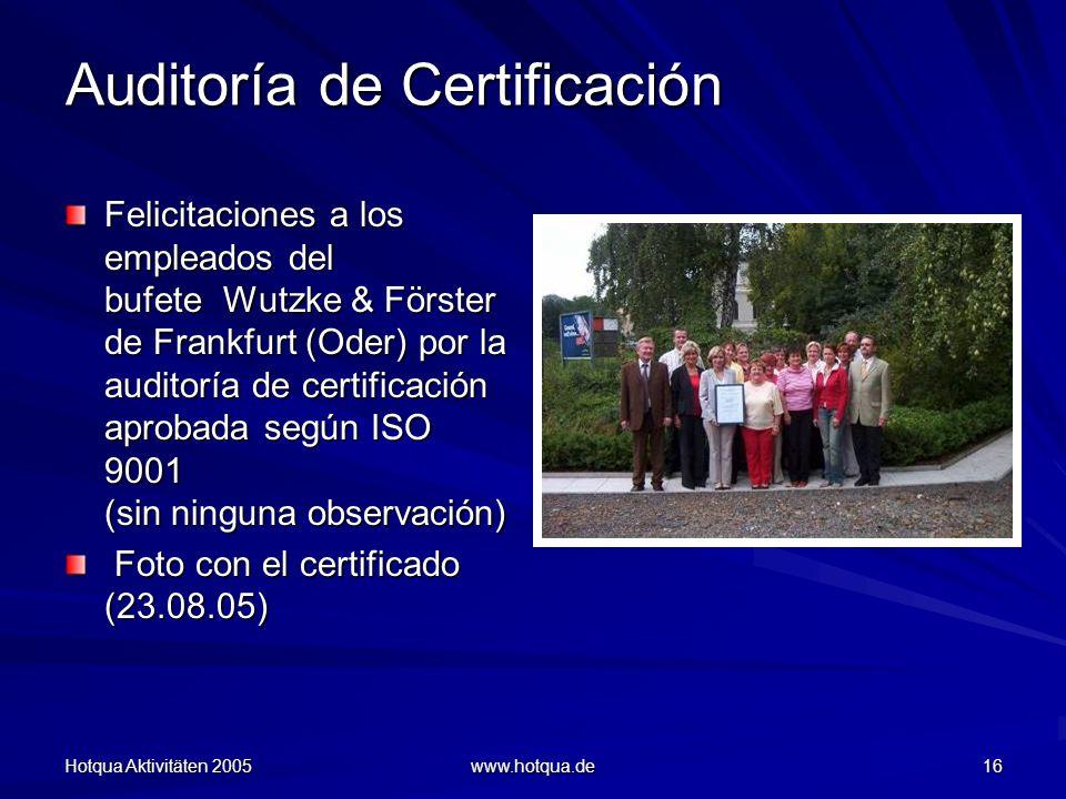 Hotqua Aktivitäten 2005 www.hotqua.de 16 Auditoría de Certificación Felicitaciones a los empleados del bufete Wutzke & Förster de Frankfurt (Oder) por la auditoría de certificación aprobada según ISO 9001 (sin ninguna observación) Foto con el certificado (23.08.05) Foto con el certificado (23.08.05)
