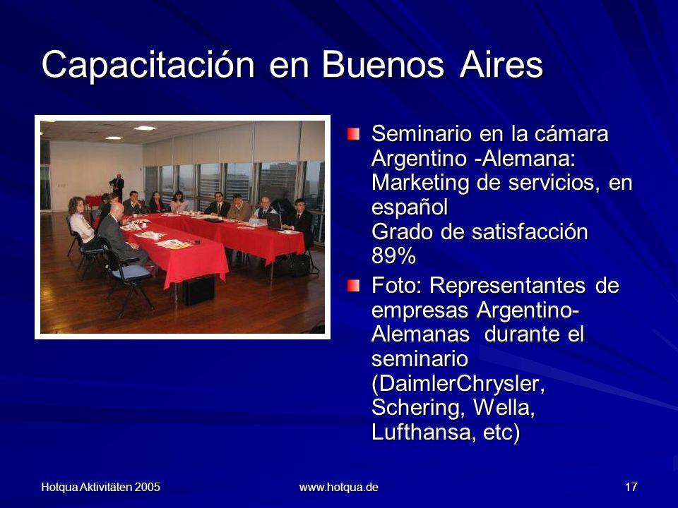 Hotqua Aktivitäten 2005 www.hotqua.de 17 Capacitación en Buenos Aires Seminario en la cámara Argentino -Alemana: Marketing de servicios, en español Grado de satisfacción 89% Foto: Representantes de empresas Argentino- Alemanas durante el seminario (DaimlerChrysler, Schering, Wella, Lufthansa, etc)
