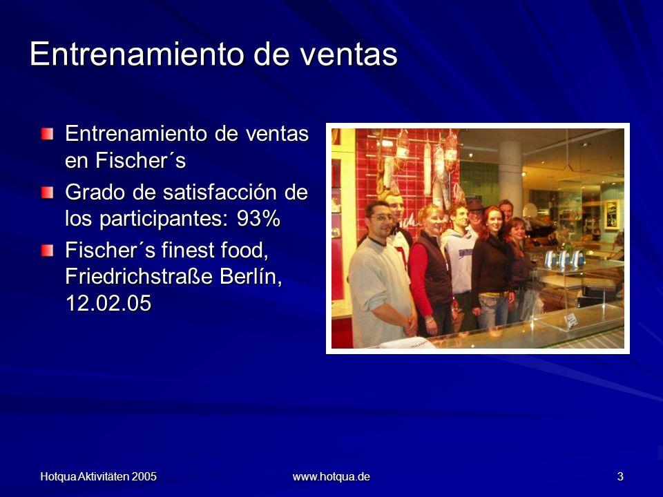 Hotqua Aktivitäten 2005 www.hotqua.de 3 Entrenamiento de ventas Entrenamiento de ventas en Fischer´s Grado de satisfacción de los participantes: 93% Fischer´s finest food, Friedrichstraße Berlín, 12.02.05