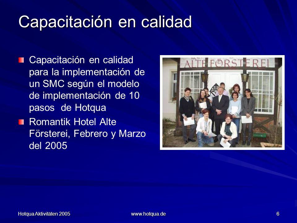 Hotqua Aktivitäten 2005 www.hotqua.de 6 Capacitación en calidad Capacitación en calidad para la implementación de un SMC según el modelo de implementación de 10 pasos de Hotqua Romantik Hotel Alte Försterei, Febrero y Marzo del 2005