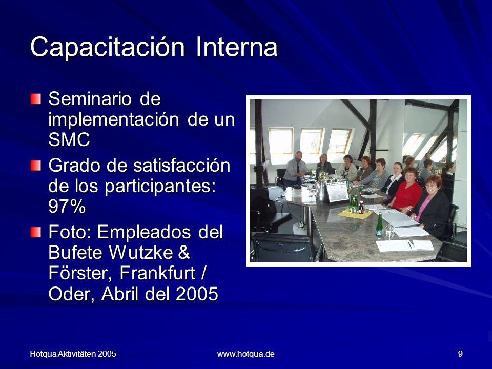 Hotqua Aktivitäten 2005 www.hotqua.de 9 Capacitación Interna Seminario de implementación de un SMC Grado de satisfacción de los participantes: 97% Foto: Empleados del Bufete Wutzke & Förster, Frankfurt / Oder, Abril del 2005