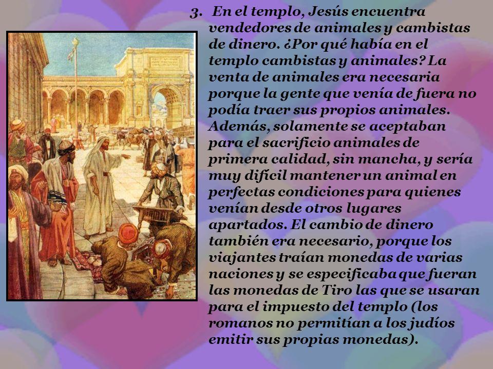 3. En el templo, Jesús encuentra vendedores de animales y cambistas de dinero. ¿Por qué había en el templo cambistas y animales? La venta de animales