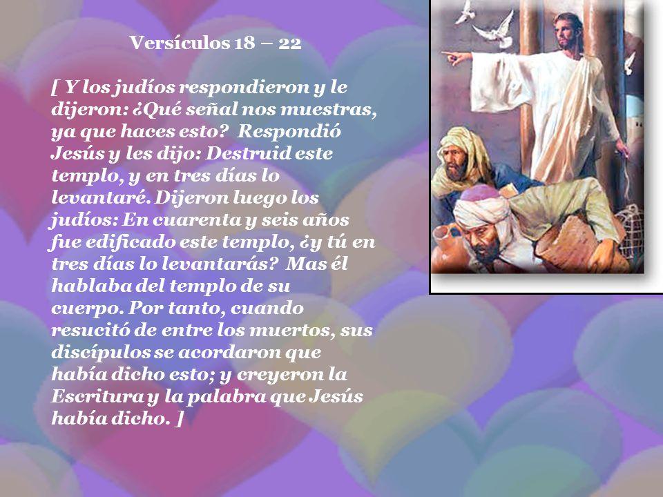Versículos 18 – 22 [ Y los judíos respondieron y le dijeron: ¿Qué señal nos muestras, ya que haces esto? Respondió Jesús y les dijo: Destruid este tem
