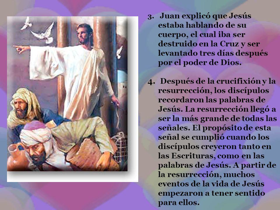 3. Juan explicó que Jesús estaba hablando de su cuerpo, el cual iba ser destruido en la Cruz y ser levantado tres días después por el poder de Dios. 4