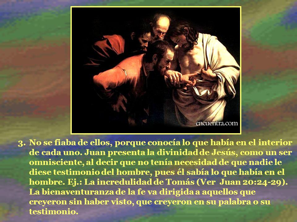 3.No se fiaba de ellos, porque conocía lo que había en el interior de cada uno. Juan presenta la divinidad de Jesús, como un ser omnisciente, al decir