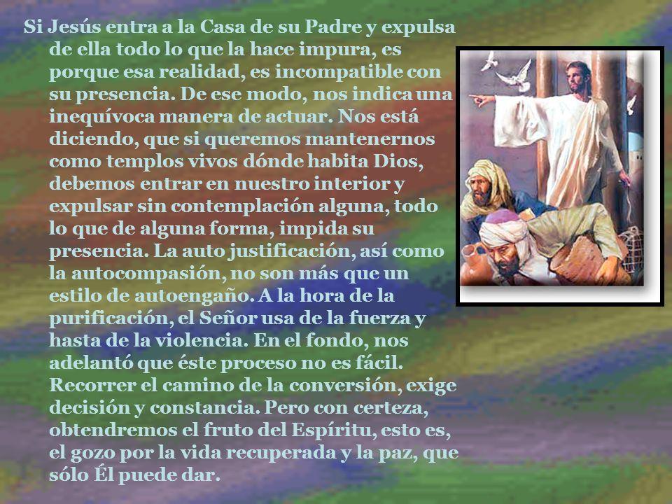 Si Jesús entra a la Casa de su Padre y expulsa de ella todo lo que la hace impura, es porque esa realidad, es incompatible con su presencia. De ese mo