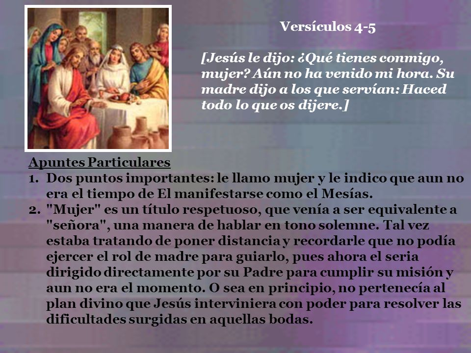Apuntes Particulares 1.Dos puntos importantes: le llamo mujer y le indico que aun no era el tiempo de El manifestarse como el Mesías. 2.