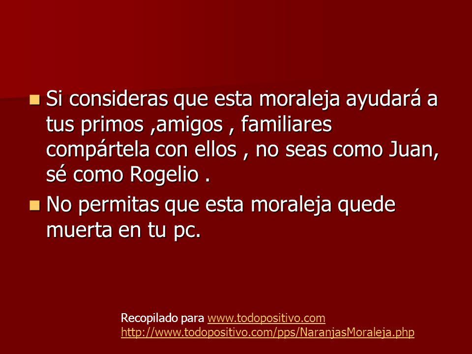 Si consideras que esta moraleja ayudará a tus primos,amigos, familiares compártela con ellos, no seas como Juan, sé como Rogelio.