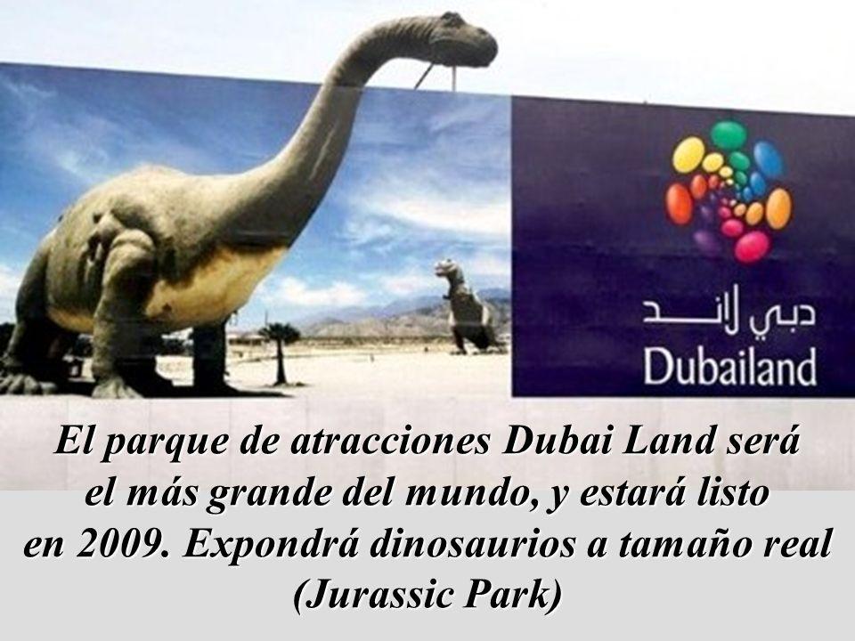 El parque de atracciones Dubai Land será el más grande del mundo, y estará listo en 2009. Expondrá dinosaurios a tamaño real (Jurassic Park)