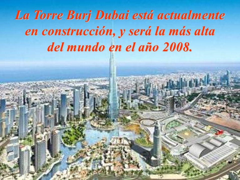 La Torre Burj Dubai está actualmente en construcción, y será la más alta del mundo en el año 2008.
