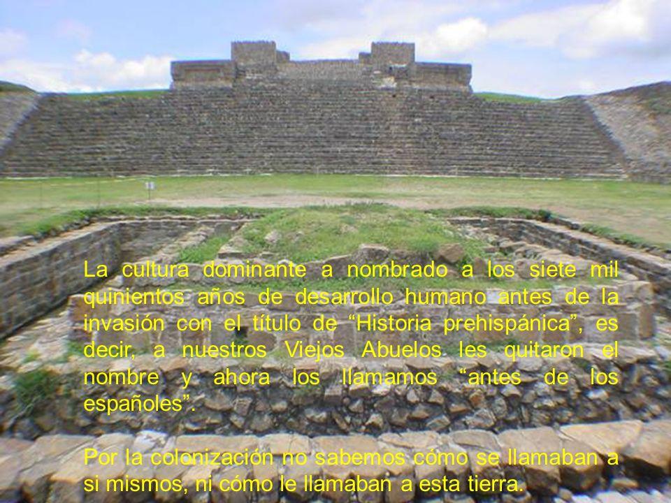 La cultura dominante a nombrado a los siete mil quinientos años de desarrollo humano antes de la invasión con el título de Historia prehispánica, es d