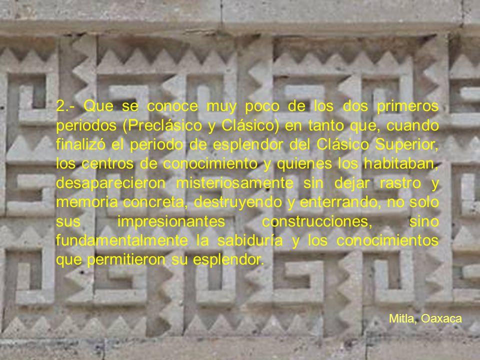 2.- Que se conoce muy poco de los dos primeros periodos (Preclásico y Clásico) en tanto que, cuando finalizó el periodo de esplendor del Clásico Super