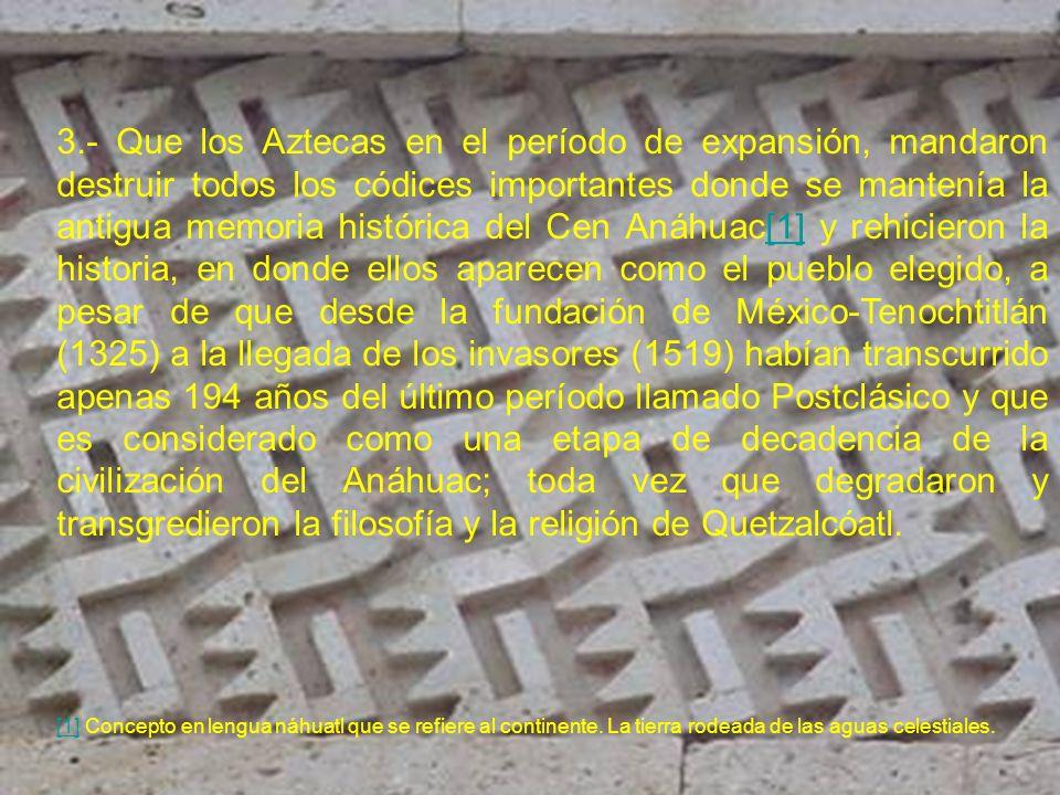 3.- Que los Aztecas en el período de expansión, mandaron destruir todos los códices importantes donde se mantenía la antigua memoria histórica del Cen