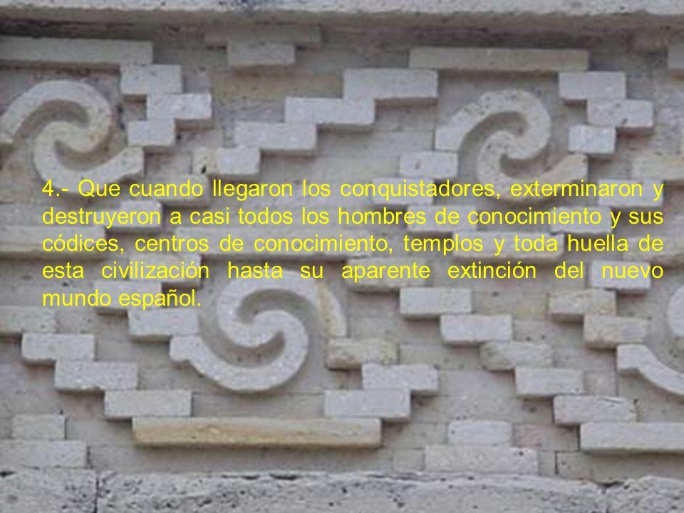 4.- Que cuando llegaron los conquistadores, exterminaron y destruyeron a casi todos los hombres de conocimiento y sus códices, centros de conocimiento