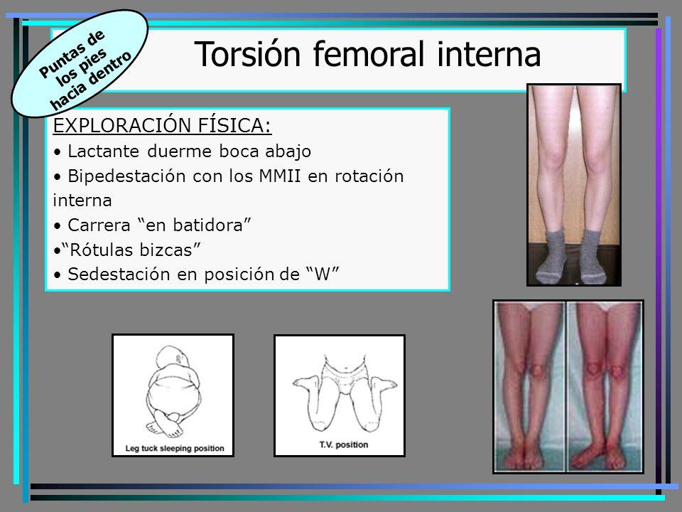 Torsión femoral interna EXPLORACIÓN FÍSICA: Lactante duerme boca abajo Bipedestación con los MMII en rotación interna Carrera en batidora Rótulas bizcas Sedestación en posición de W Puntas de los pies hacia dentro