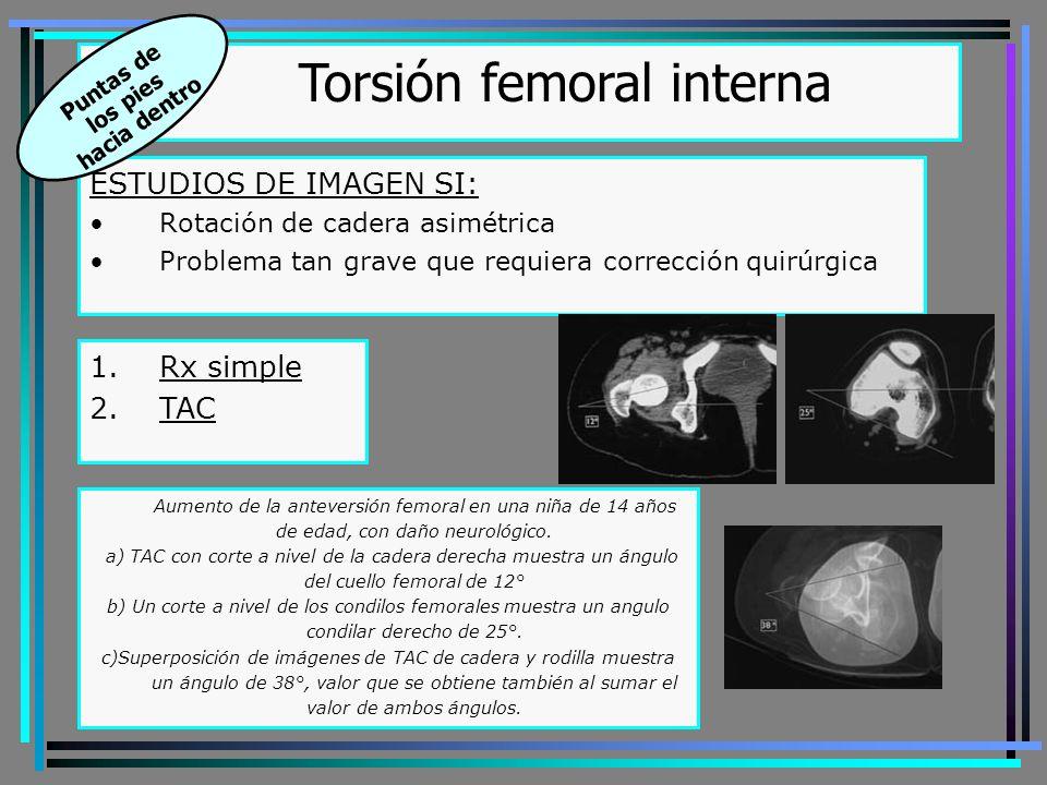 ESTUDIOS DE IMAGEN SI: Rotación de cadera asimétrica Problema tan grave que requiera corrección quirúrgica Torsión femoral interna Puntas de los pies hacia dentro 1.Rx simple 2.TAC Aumento de la anteversión femoral en una niña de 14 años de edad, con daño neurológico.