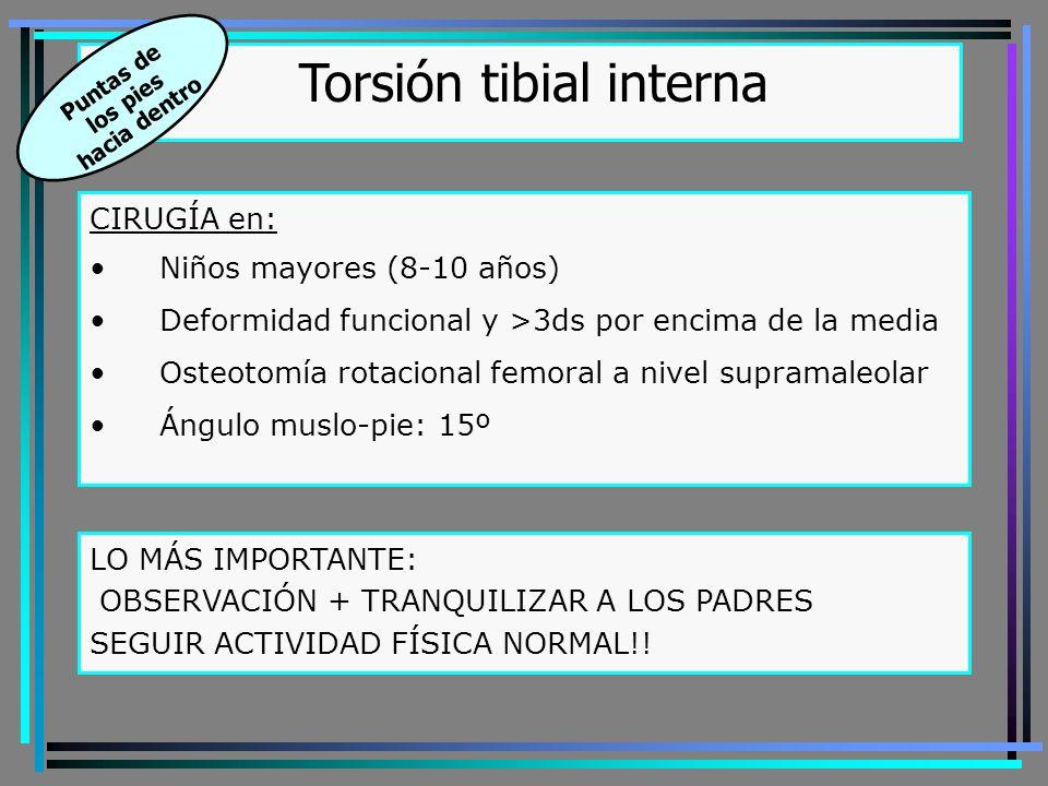 CIRUGÍA en: Niños mayores (8-10 años) Deformidad funcional y >3ds por encima de la media Osteotomía rotacional femoral a nivel supramaleolar Ángulo muslo-pie: 15º Torsión tibial interna Puntas de los pies hacia dentro LO MÁS IMPORTANTE: OBSERVACIÓN + TRANQUILIZAR A LOS PADRES SEGUIR ACTIVIDAD FÍSICA NORMAL!!