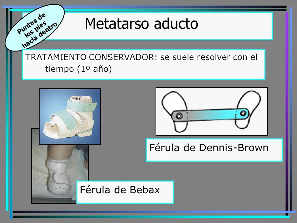 Metatarso aducto Puntas de los pies hacia dentro TRATAMIENTO CONSERVADOR: se suele resolver con el tiempo (1º año) Férula de Bebax Férula de Dennis-Brown