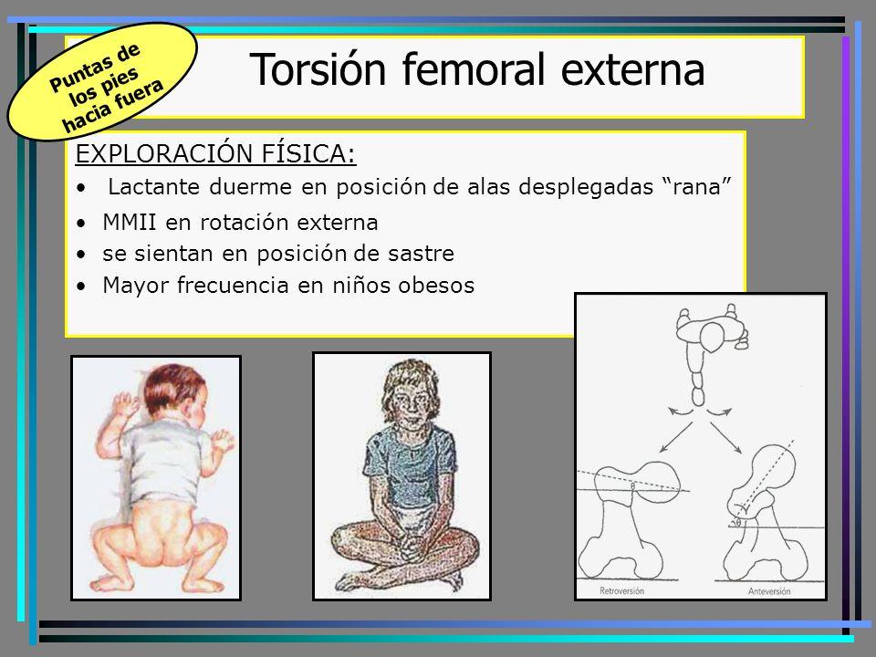 EXPLORACIÓN FÍSICA: Lactante duerme en posición de alas desplegadas rana MMII en rotación externa se sientan en posición de sastre Mayor frecuencia en niños obesos Torsión femoral externa Puntas de los pies hacia fuera