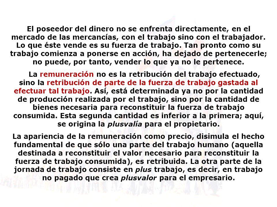 El poseedor del dinero no se enfrenta directamente, en el mercado de las mercancías, con el trabajo sino con el trabajador.