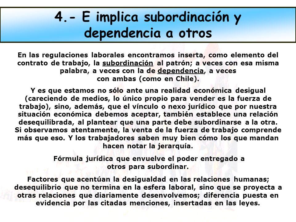 En las regulaciones laborales encontramos inserta, como elemento del contrato de trabajo, la subordinación al patrón; a veces con esa misma palabra, a veces con la de dependencia, a veces con ambas (como en Chile).
