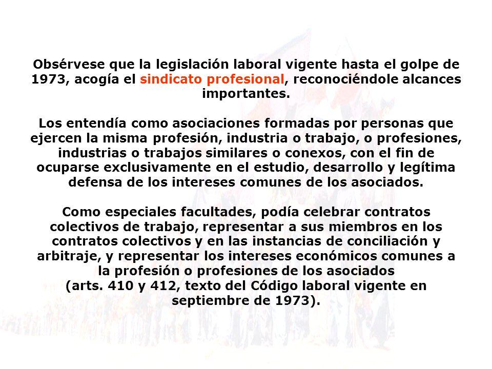 Obsérvese que la legislación laboral vigente hasta el golpe de 1973, acogía el sindicato profesional, reconociéndole alcances importantes.