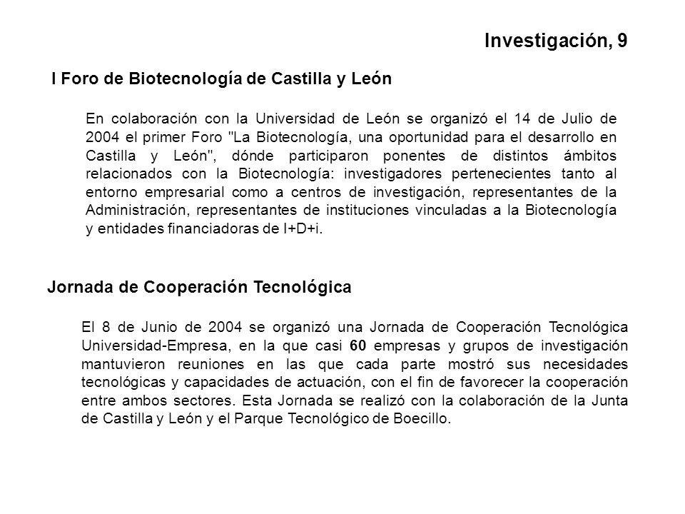 I Foro de Biotecnología de Castilla y León En colaboración con la Universidad de León se organizó el 14 de Julio de 2004 el primer Foro La Biotecnología, una oportunidad para el desarrollo en Castilla y León , dónde participaron ponentes de distintos ámbitos relacionados con la Biotecnología: investigadores pertenecientes tanto al entorno empresarial como a centros de investigación, representantes de la Administración, representantes de instituciones vinculadas a la Biotecnología y entidades financiadoras de I+D+i.