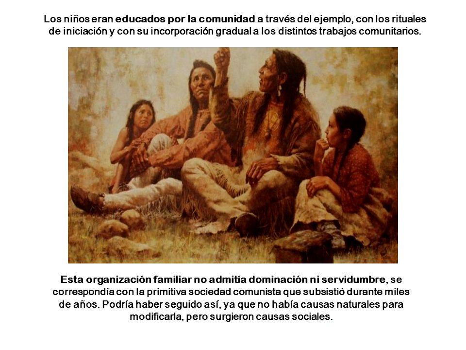 Los niños eran educados por la comunidad a través del ejemplo, con los rituales de iniciación y con su incorporación gradual a los distintos trabajos comunitarios.