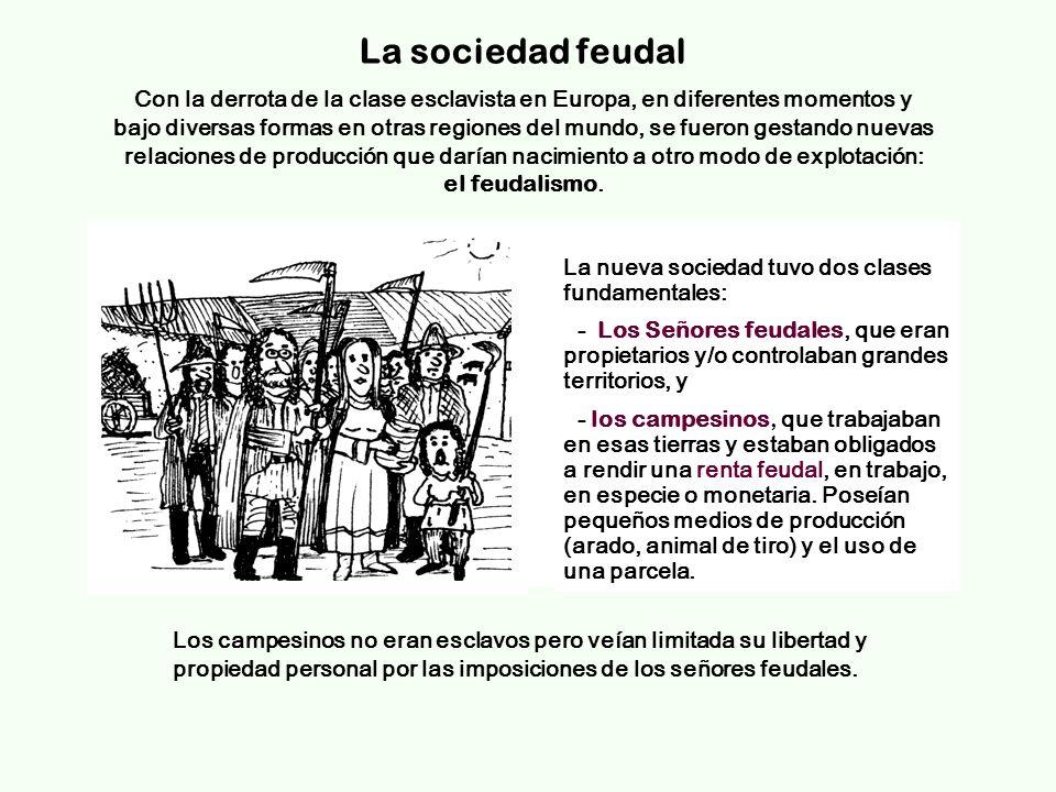 La sociedad feudal La nueva sociedad tuvo dos clases fundamentales: - Los Señores feudales, que eran propietarios y/o controlaban grandes territorios, y - los campesinos, que trabajaban en esas tierras y estaban obligados a rendir una renta feudal, en trabajo, en especie o monetaria.