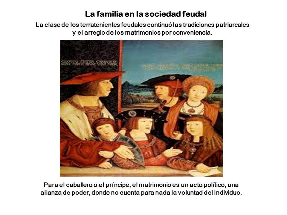 La familia en la sociedad feudal La clase de los terratenientes feudales continuó las tradiciones patriarcales y el arreglo de los matrimonios por conveniencia.