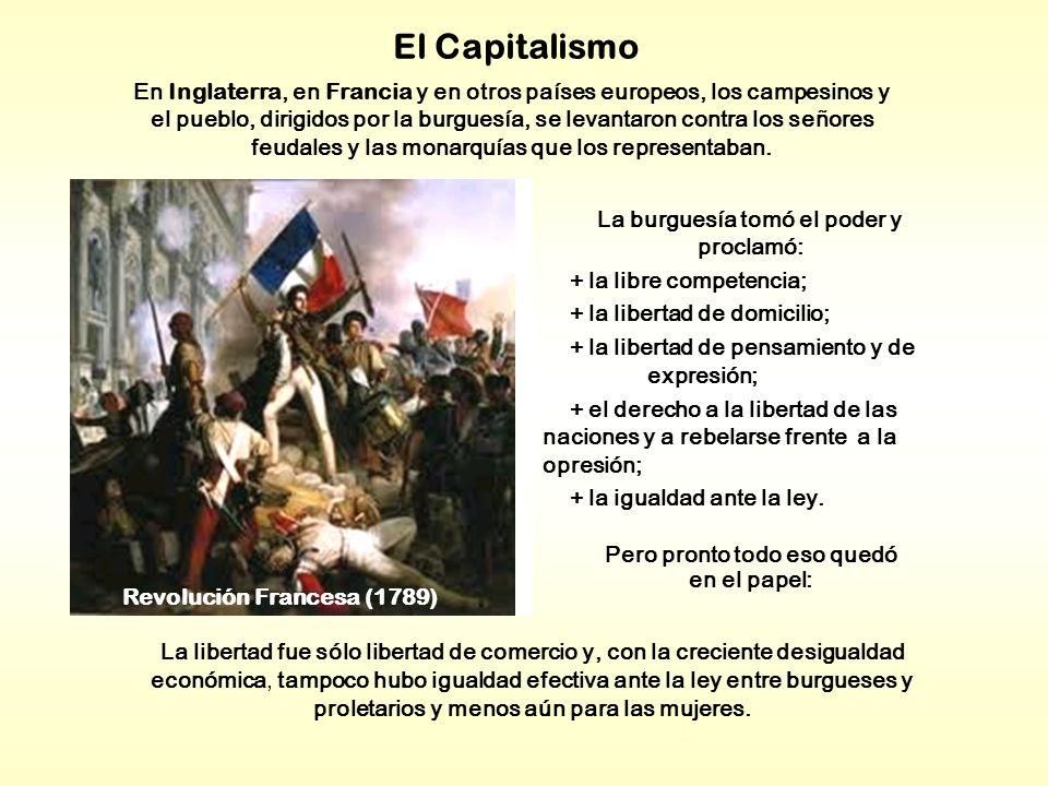 El Capitalismo La burguesía tomó el poder y proclamó: + la libre competencia; + la libertad de domicilio; + la libertad de pensamiento y de expresión; + el derecho a la libertad de las naciones y a rebelarse frente a la opresión; + la igualdad ante la ley.
