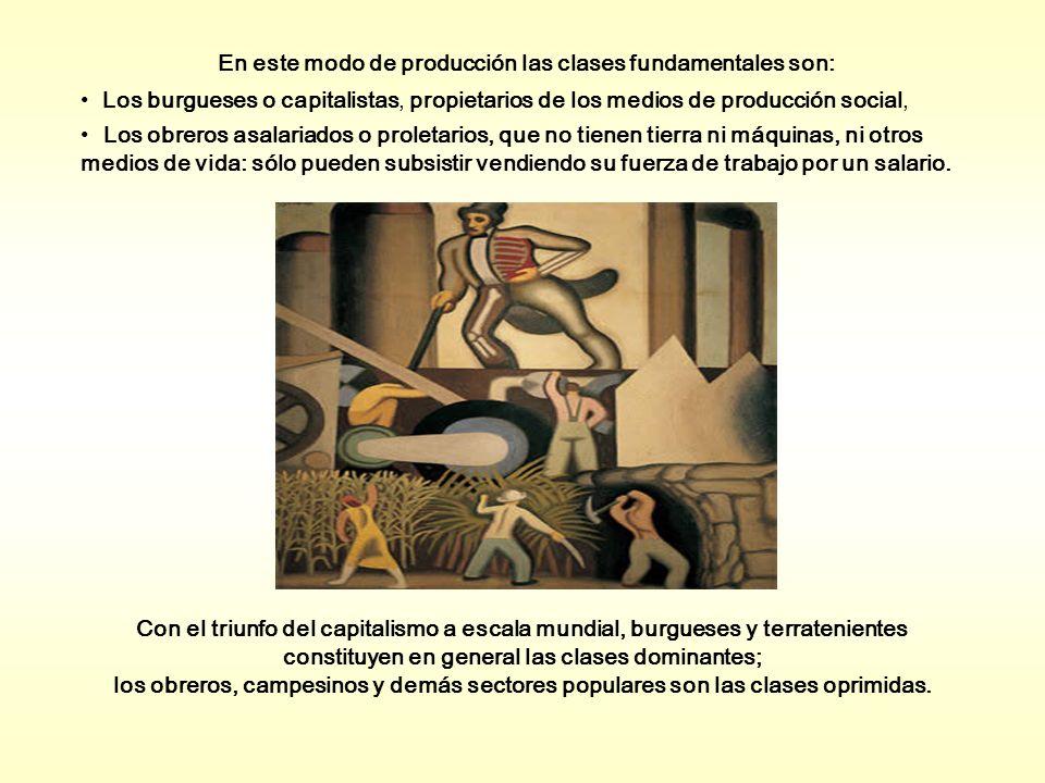En este modo de producción las clases fundamentales son: Los burgueses o capitalistas, propietarios de los medios de producción social, Los obreros asalariados o proletarios, que no tienen tierra ni máquinas, ni otros medios de vida: sólo pueden subsistir vendiendo su fuerza de trabajo por un salario.
