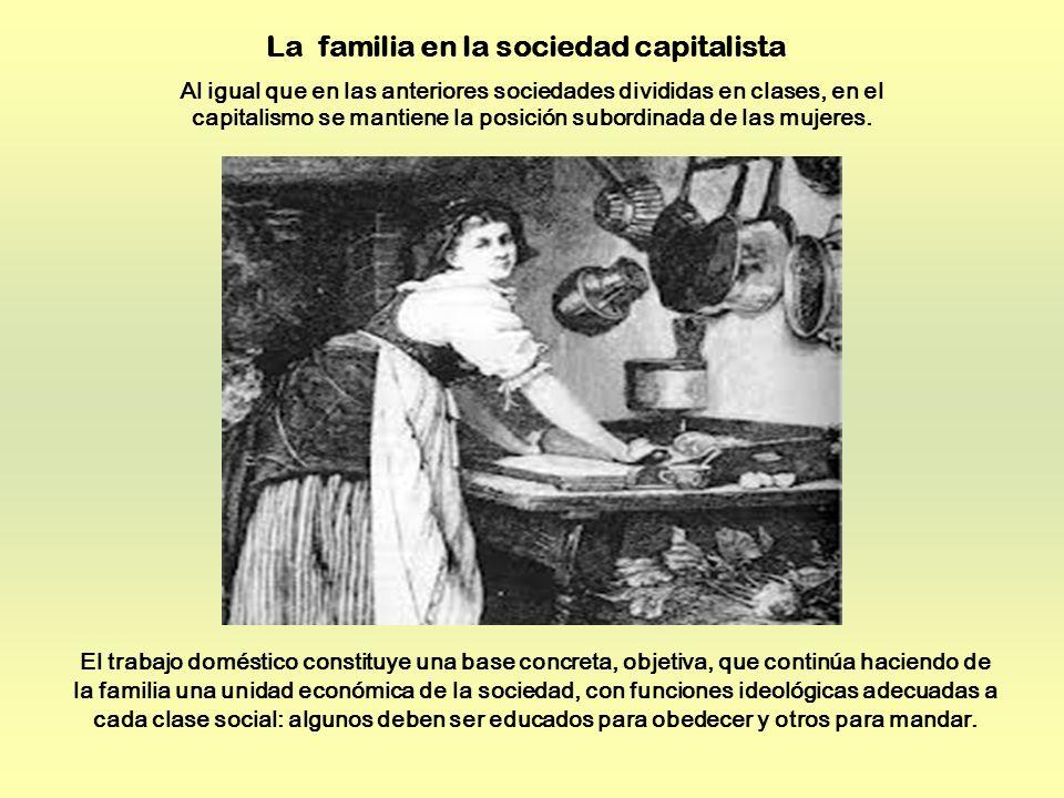 La familia en la sociedad capitalista Al igual que en las anteriores sociedades divididas en clases, en el capitalismo se mantiene la posición subordinada de las mujeres.
