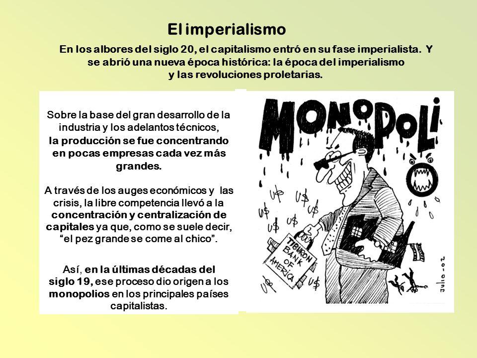 El imperialismo Sobre la base del gran desarrollo de la industria y los adelantos técnicos, la producción se fue concentrando en pocas empresas cada v