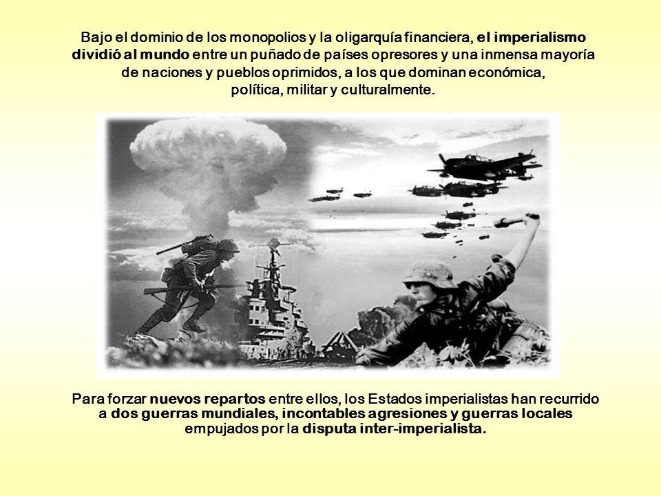 Bajo el dominio de los monopolios y la oligarquía financiera, el imperialismo dividió al mundo entre un puñado de países opresores y una inmensa mayoría de naciones y pueblos oprimidos, a los que dominan económica, política, militar y culturalmente.
